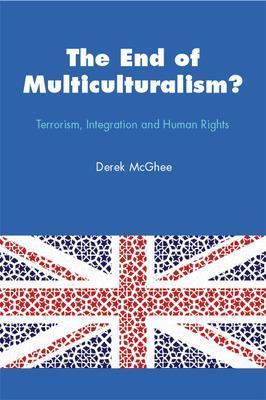 The End of Multiculturalism? Terrorism, Integration and Human Rights Terrorism, Integration and Human Rights by Derek McGhee