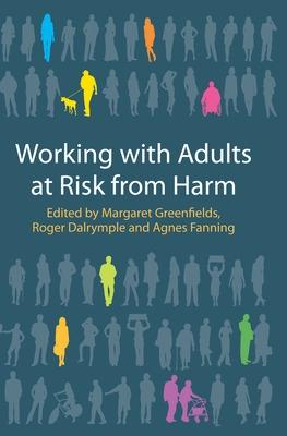 Working with Adults at Risk from Harm by Margaret Greenfields, Roger Dalrymple, Agnes Fanning