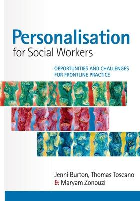 Personalisation for Social Workers: Opportunities and Challenges for Frontline Practice Opportunities and Challenges for Frontline Practice by Jenni Burton, Thomas Toscano, Maryam Zonouzi