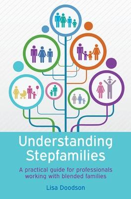 Understanding Stepfamilies: A practical guide for professionals working with blended families A practical guide for professionals working with blended families by Lisa Doodson
