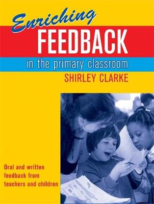 Enriching Feedback in the Primary Classroom Oral and written feedback from teachers and children by Shirley Clarke