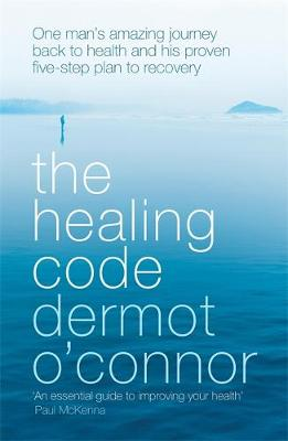 The Healing Code One man's amazing journey back to health and his proven five step plan to recovery by Dermot O'Connor