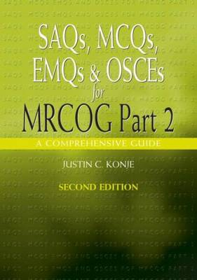 SAQs, MCQs, EMQs and OSCEs for MRCOG Part 2, Second edition A comprehensive guide by Justin C. Konje