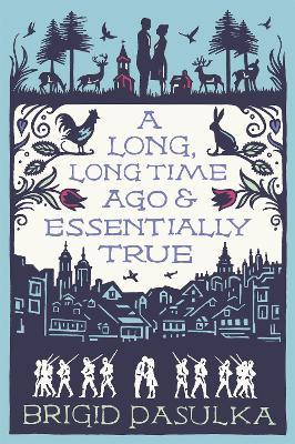 A Long Long Time Ago and Essentially True by Brigid Pasulka
