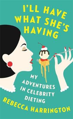 I'll Have What She's Having My Adventures in Celebrity Dieting by Rebecca Harrington
