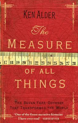 The Measure Of All Things The Seven Year Odyssey That Transformed the World by Ken Alder