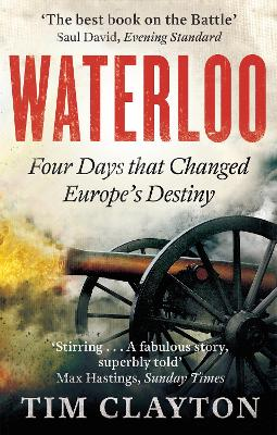 Waterloo Four Days That Changed Europe's Destiny by Tim Clayton
