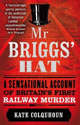 Mr Briggs' Hat A Sensational Account of Britain's First Railway Murder by Kate Colquhoun