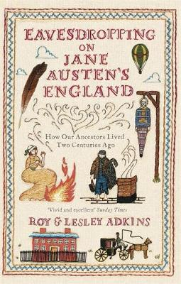 Eavesdropping on Jane Austen's England How Our Ancestors Lived Two Centuries Ago by Roy Adkins, Lesley Adkins