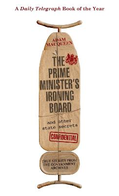 The Prime Minister's Ironing Board and Other State Secrets True Stories from the Government Archives by Adam Macqueen