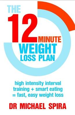 The 12 Minute Weight-Loss Plan High Intensity Interval Training + Smart Eating = Fast, Easy Weight Loss by Michael Spira