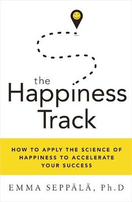 The Happiness Track How to Apply the Science of Happiness to Accelerate Your Success by Emma Seppala