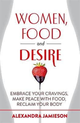 Women, Food and Desire Embrace Your Cravings, Make Peace with Food, Reclaim Your Body by Alexandra Jamieson