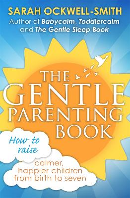 The Gentle Parenting Book How to Raise Calmer, Happier Children from Birth to Seven by Sarah Ockwell-Smith