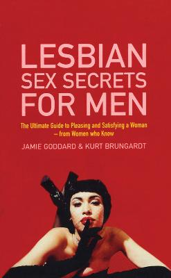 Lesbian Sex Secrets For Men The ultimate guide to pleasing and satisfying a woman - from women who know by Jamie Goddard, Kurt Brungardt