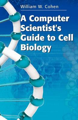 A Computer Scientist's Guide to Cell Biology by William W. Cohen