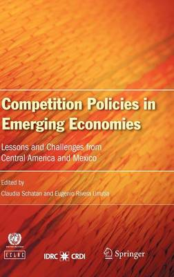 Competition Policies in Emerging Economies Lessons and Challenges from Central America and Mexico by Claudia Schatan