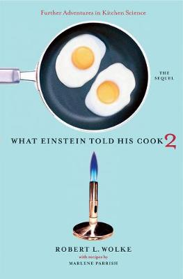 What Einstein Told His Cook 2 The Sequel: Further Adventures in Kitchen Science by Robert L. Wolke, Marlene Parrish