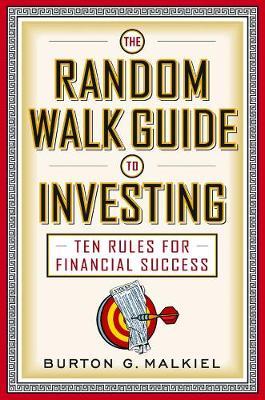 The Random Walk Guide to Investing Ten Rules for Financial Success by Burton G. (Princeton University) Malkiel