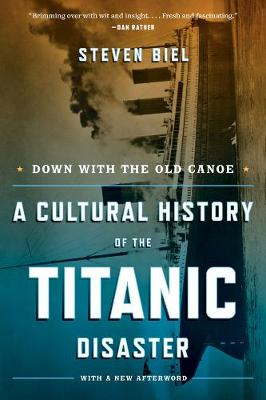 Down with the Old Canoe A Cultural History of the Titanic Disaster by Steven Biel