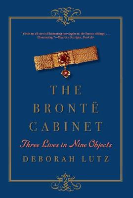 The Bronte Cabinet Three Lives in Nine Objects by Deborah (University of Louisville) Lutz