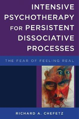 Intensive Psychotherapy for Persistent Dissociative Processes The Fear of Feeling Real by Richard A., MD Chefetz