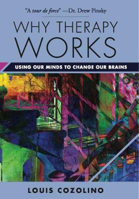 Why Therapy Works Using Our Minds to Change Our Brains by Louis Cozolino