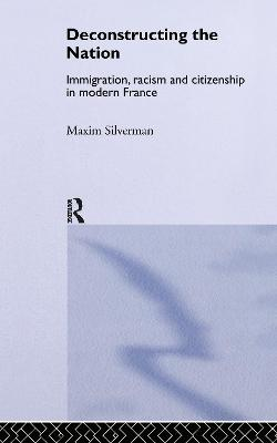 Deconstructing the Nation Immigration, Racism and Citizenship in Modern France by Maxim Silverman