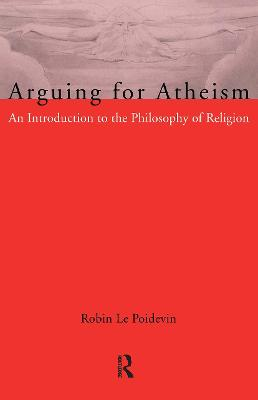 Arguing for Atheism An Introduction to the Philosophy of Religion by Robin Le Poidevin