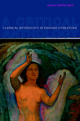 Classical Mythology in English Literature A Critical Anthology by Geoffrey Miles