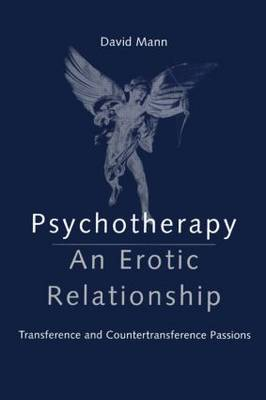 Psychotherapy An Erotic Relationship - Transference and Countertransference Passions by David Mann