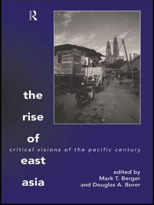 The Rise of East Asia Critical Visions of the Pacific Century by Mark T. Berger