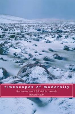 Timescapes of Modernity The Environment and Invisible Hazards by Barbara Adam