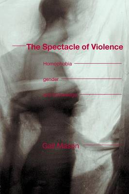 The Spectacle of Violence Homophobia, Gender and Knowledge by Gail Mason