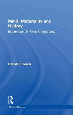 Mind, Materiality and History Explorations in Fijian Ethnography by Christina Toren