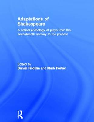 Adaptations of Shakespeare An Anthology of Plays from the 17th Century to the Present by Daniel Fischlin