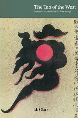 The Tao of the West Western Tranformations of Taoist Thought by J.J. Clarke