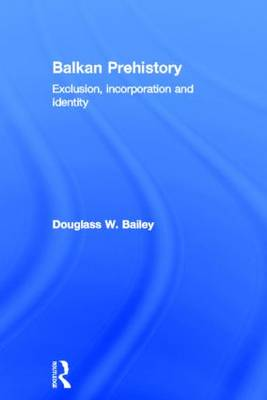 Balkan Prehistory Exclusion, Incorporation and Identity by Douglass W. Bailey