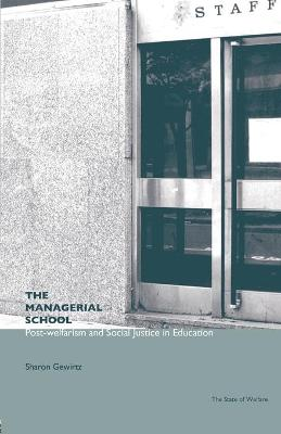 The Managerial School Post-welfarism and Social Justice in Education by Sharon Gewirtz