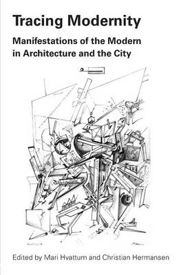 Tracing Modernity Manifestations of the Modern in Architecture and the City by Mari Hvattum, Christian Hermansen