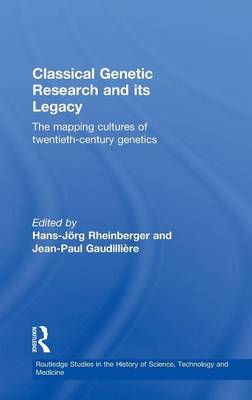 Classical Genetic Research and Its Legacy The Mapping Cultures of Twentieth Century Genetics by Hans-Jorg Rheinberger