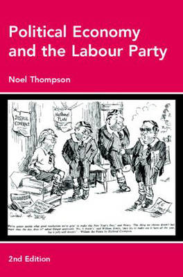 Political Economy and the Labour Party The Economics of Democratic Socialism 1884-2005 by Noel Thompson