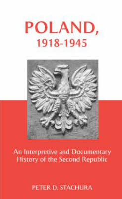 Poland, 1918-1945 An Interpretive and Documentary History of the Second Republic by Peter D. Stachura