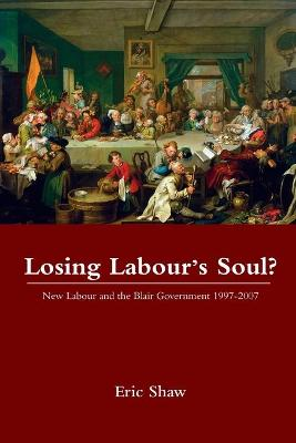 Losing Labour's Soul? New Labour and the Blair Government 1997-2007 by Eric (University of Stirling, UK) Shaw