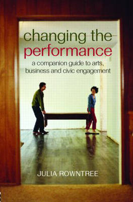 Changing the Performance A Companion Guide to Arts, Business and Civic Engagement by Julia (London International Festival of Theatre (LIFT), UK) Rowntree