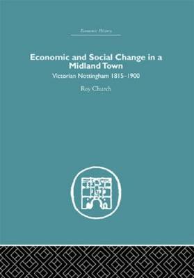 Economic and Social Change in a MIdland Town Victorian Nottingham 1815-1900 by Roy A. Church