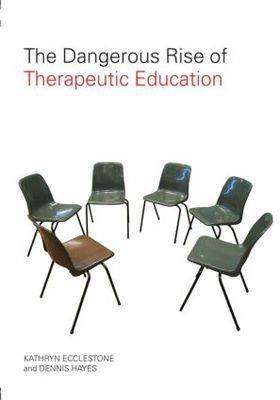 The Dangerous Rise of Therapeutic Education How Teaching is Becoming Therapy by Kathryn Ecclestone, Dennis Hayes
