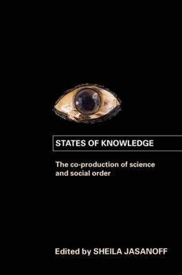 States of Knowledge The Co-Production of Science and the Social Order by Sheila Jasanoff