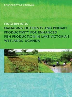 Fingerponds Managing Nutrients and Primary Productivity for Enhanced Fish Production in Lake Victoria's Wetlands, Uganda by Rose Kaggwa