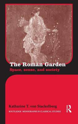 The Roman Garden Space, Sense, and Society by Katharine T. von Stackelberg